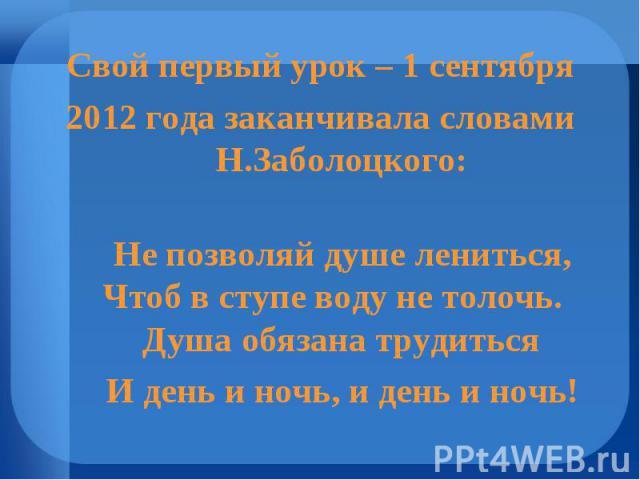 Свой первый урок – 1 сентября 2012 года заканчивала словами Н.Заболоцкого: Не позволяй душе лениться, Чтоб в ступе воду не толочь. Душа обязана трудиться И день и ночь, и день и ночь!