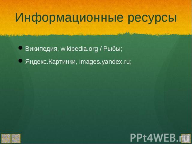 Информационные ресурсы Википедия, wikipedia.org / Рыбы; Яндекс.Картинки, images.yandex.ru;