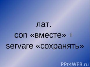 лат. con «вместе» + servare «сохранять»