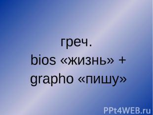греч. bios «жизнь» + grapho «пишу»