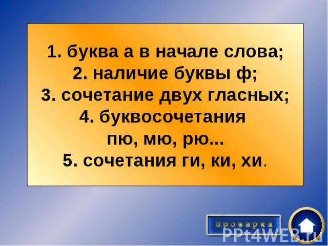1. буква а в начале слова;2. наличие буквы ф;3. сочетание двух гласных;4. буквосочетания пю, мю, рю...5. сочетания ги, ки, хи.