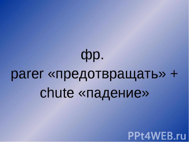 фр. parer «предотвращать» + chute «падение»
