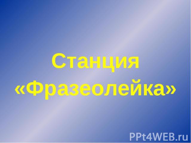 Станция«Фразеолейка»