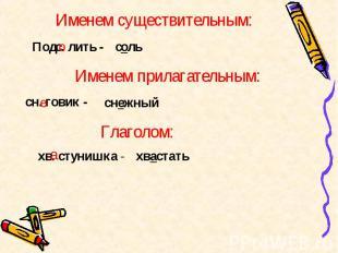 Именем существительным: Подс. лить - Именем прилагательным: сн. говик - снежныйх