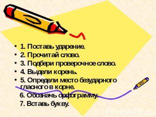 1. Поставь ударение.2. Прочитай слово.3. Подбери проверочное слово.4. Выдели кор