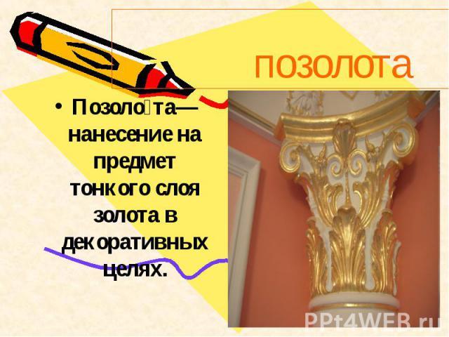 Позолота— нанесение на предмет тонкого слоя золота в декоративных целях.