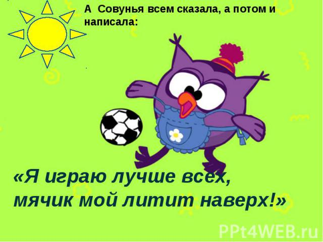 А Совунья всем сказала, а потом и написала: «Я играю лучше всех, мячик мой литит наверх!»