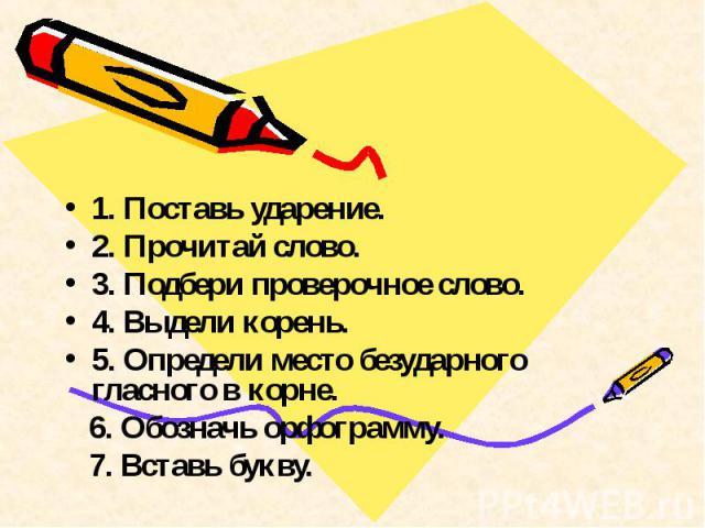 1. Поставь ударение.2. Прочитай слово.3. Подбери проверочное слово.4. Выдели корень.5. Определи место безударного гласного в корне. 6. Обозначь орфограмму. 7. Вставь букву.