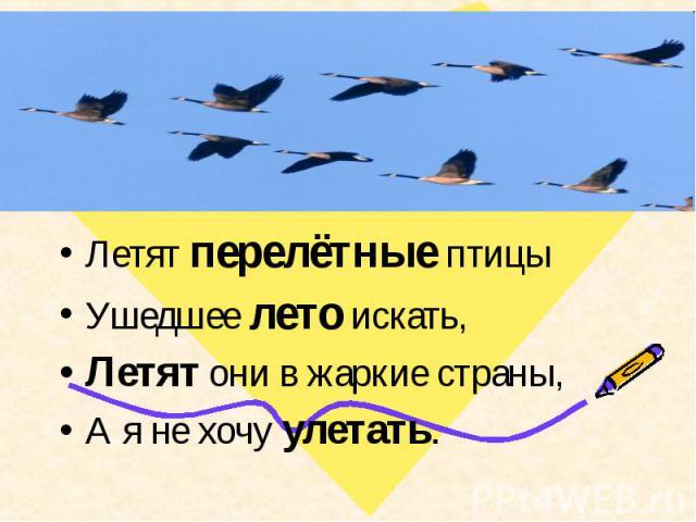 Летят перелётные птицыУшедшее лето искать, Летят они в жаркие страны,А я не хочу улетать.