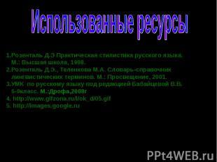 Использованные ресурсы 1.Розенталь Д.Э Практическая стилистика русского языка. М