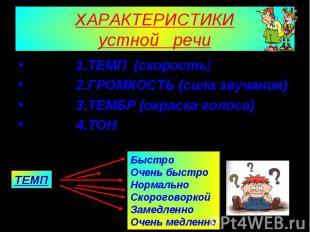ХАРАКТЕРИСТИКИустной речи 1.ТЕМП (скорость) 2.ГРОМКОСТЬ (сила звучания) 3.ТЕМБР