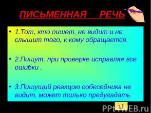 ПИСЬМЕННАЯ РЕЧЬ 1.Тот, кто пишет, не видит и не слышит того, к кому обращается.2