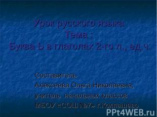 Урок русского языка Тема : Буква Ь в глаголах 2-го л., ед.ч. Составитель Алексее
