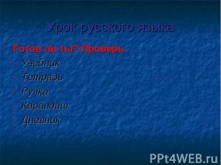 Урок русского языка Готов ли ты? Проверь.УчебникТетрадьРучкаКарандашДневник
