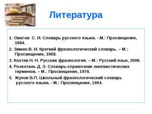 1. Ожегов С. И. Словарь русского языка. - М.: Просвещение, 1984.2. Зимин В. И. К