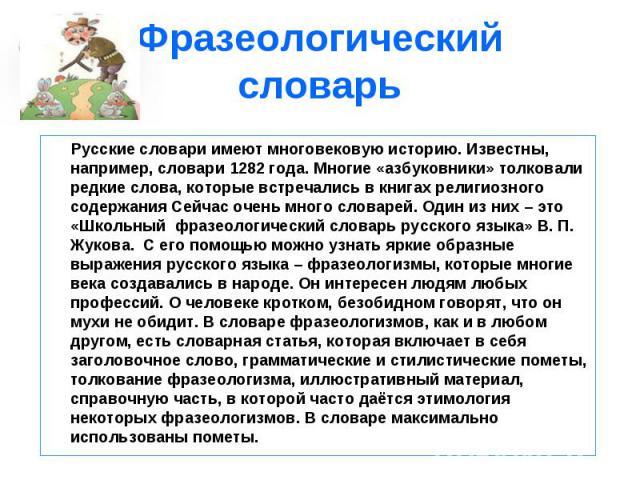 Фразеологический словарь Русские словари имеют многовековую историю. Известны, например, словари 1282 года. Многие «азбуковники» толковали редкие слова, которые встречались в книгах религиозного содержания Сейчас очень много словарей. Один из них – …
