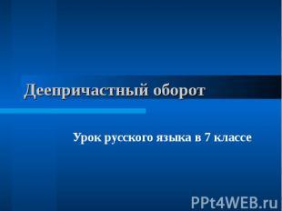Деепричастный оборотУрок русского языка в 7 классе