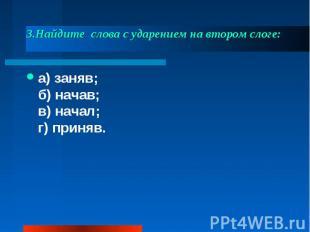 3.Найдите слова с ударением на втором слоге: а) заняв;б) начав;в) начал;г) прин
