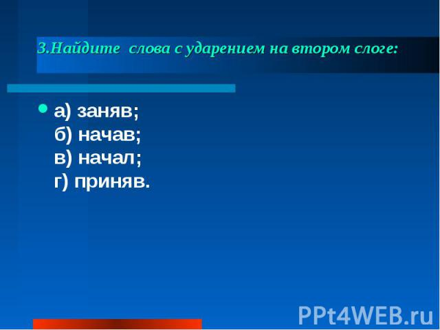 3.Найдите слова с ударением на втором слоге: а) заняв;б) начав;в) начал;г) приняв.
