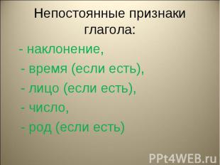 Непостоянные признаки глагола: - наклонение, - время (если есть), - лицо (если е
