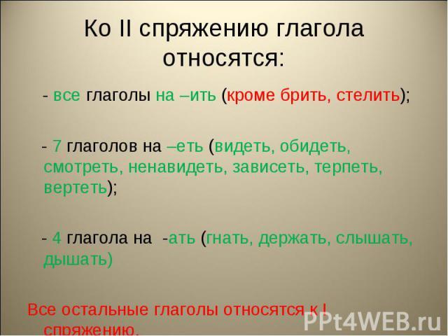 Ко II спряжению глагола относятся: - все глаголы на –ить (кроме брить, стелить); - 7 глаголов на –еть (видеть, обидеть, смотреть, ненавидеть, зависеть, терпеть, вертеть); - 4 глагола на -ать (гнать, держать, слышать, дышать)Все остальные глаголы отн…