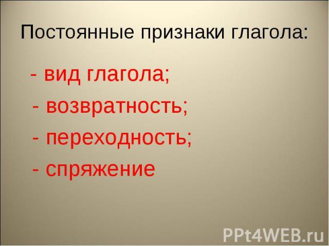 Постоянные признаки глагола: - вид глагола; - возвратность; - переходность; - спряжение