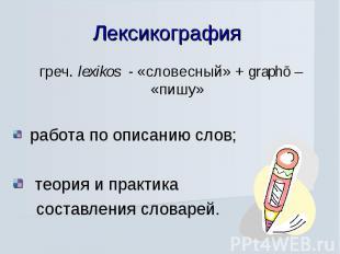Лексикография греч. lexikos - «словесный» + graphō – «пишу» работа по описанию с