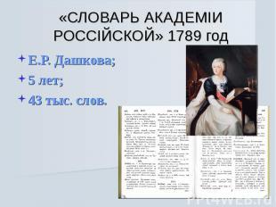 «СЛОВАРЬ АКАДЕМIИ РОССIЙСКОЙ» 1789 год Е.Р. Дашкова;5 лет;43 тыс. слов.