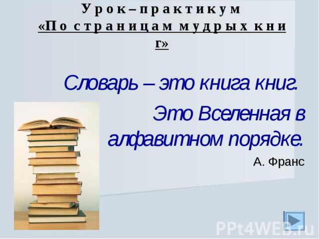 У р о к – п р а к т и к у м «П о с т р а н и ц а м м у д р ы х к н и г» Словарь – это книга книг. Это Вселенная в алфавитном порядке.А. Франс
