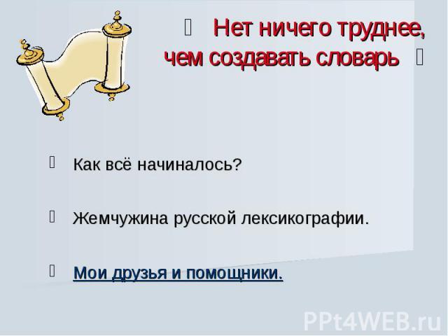 Нет ничего труднее, чем создавать словарь Как всё начиналось? Жемчужина русской лексикографии. Мои друзья и помощники.