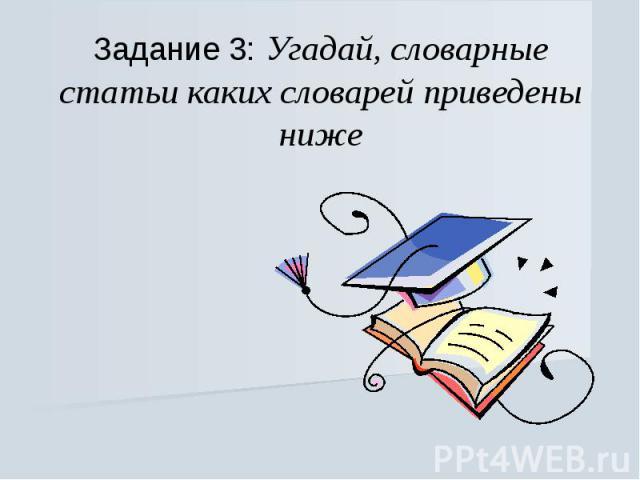 Задание 3: Угадай, словарные статьи каких словарей приведены ниже