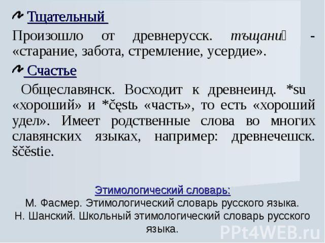 Тщательный Произошло от древнерусск. тъщаниѥ - «старание, забота, стремление, усердие». Счастье Общеславянск. Восходит к древнеинд. *su «хороший» и *čęstь «часть», то есть «хороший удел». Имеет родственные слова во многих славянских языках, например…