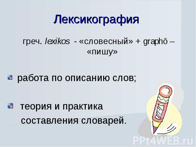 Лексикография греч. lexikos - «словесный» + graphō – «пишу» работа по описанию слов; теория и практика составления словарей.