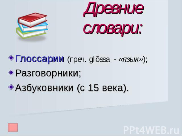 Древние словари: Глоссарии (греч. glōssa - «язык»);Разговорники;Азбуковники (с 15 века).
