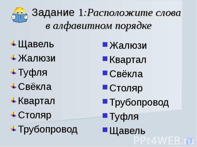 Задание 1:Расположите слова в алфавитном порядке ЩавельЖалюзиТуфляСвёкла КварталСтолярТрубопровод Жалюзи Квартал СвёклаСтолярТрубопроводТуфля Щавель