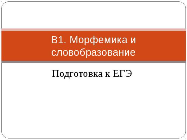 В1. Морфемика и словобразование Подготовка к ЕГЭ