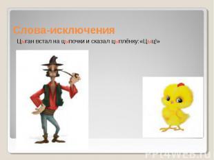 Слова-исключения Цыган встал на цыпочки и сказал цыплёнку:«Цыц!»