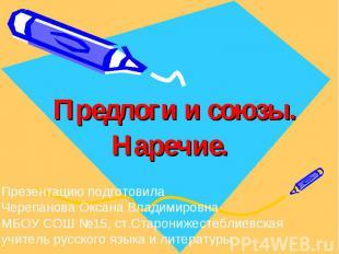 Предлоги и союзы. Наречие Презентацию подготовилаЧерепанова Оксана ВладимировнаМ