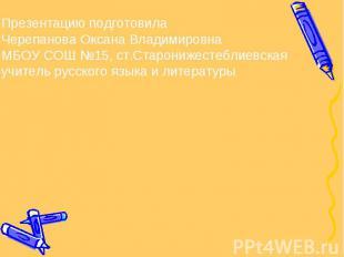Презентацию подготовилаЧерепанова Оксана ВладимировнаМБОУ СОШ №15, ст.Старонижес