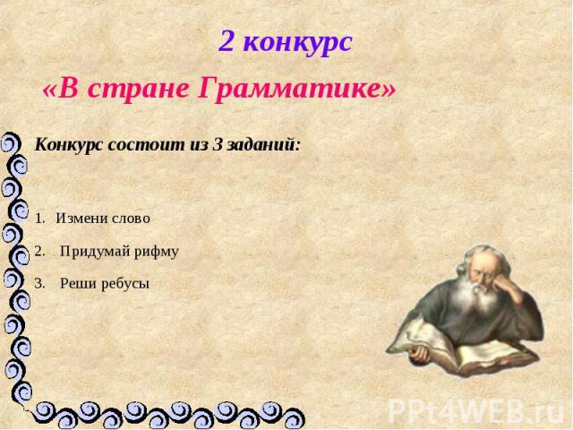 2 конкурс «В стране Грамматике» Конкурс состоит из 3 заданий:Измени слово Придумай рифму Реши ребусы