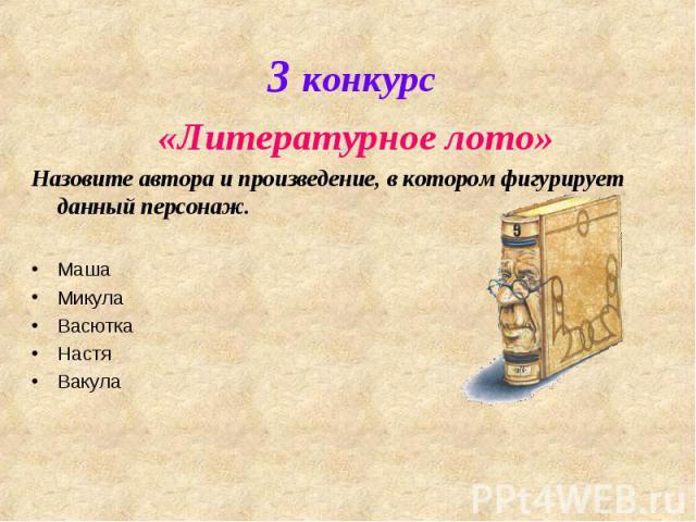 3 конкурс «Литературное лото»Назовите автора и произведение, в котором фигурирует данный персонаж.МашаМикулаВасюткаНастяВакула