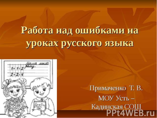 Работа над ошибками на уроках русского языка Примаченко Т. В.МОУ Усть – Кадинская СОШ