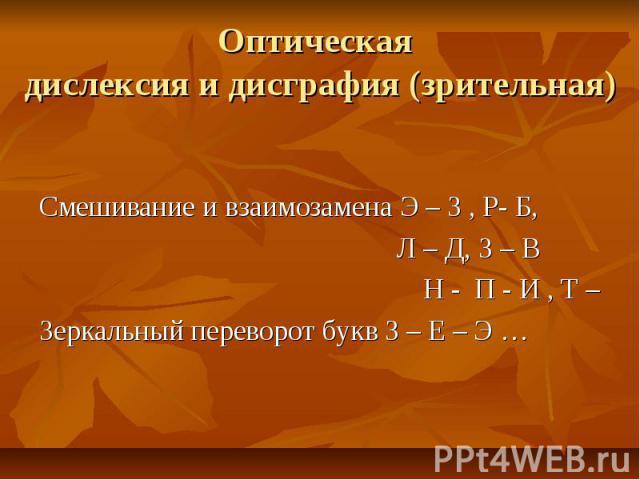 Оптическая дислексия и дисграфия (зрительная)Смешивание и взаимозамена Э – З , Р- Б, Л – Д, З – В Н - П - И , Т – Зеркальный переворот букв З – Е – Э …