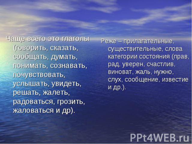 Чаще всего это глаголы (говорить, сказать, сообщать, думать, понимать, сознавать, почувствовать, услышать, увидеть, решать, жалеть, радоваться, грозить, жаловаться и др). Реже – прилагательные, существительные, слова категории состояния (прав, рад, …