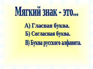 Мягкий знак - это... А) Гласная буква. Б) Согласная буква. В) Буква русского алф