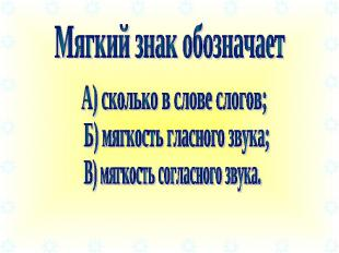 Мягкий знак обозначает А) сколько в слове слогов; Б) мягкость гласного звука; В)