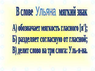 В слове мягкий знак А) обозначает мягкость гласного [я']; Б) разделяет согласную