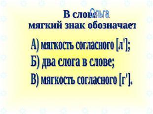 В слове мягкий знак обозначает А) мягкость согласного [л']; Б) два слога в слове