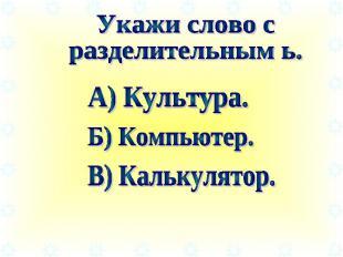 Укажи слово сразделительным ь. А) Культура. Б) Компьютер. В) Калькулятор.