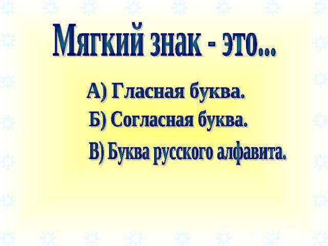 Мягкий знак - это... А) Гласная буква. Б) Согласная буква. В) Буква русского алфавита.
